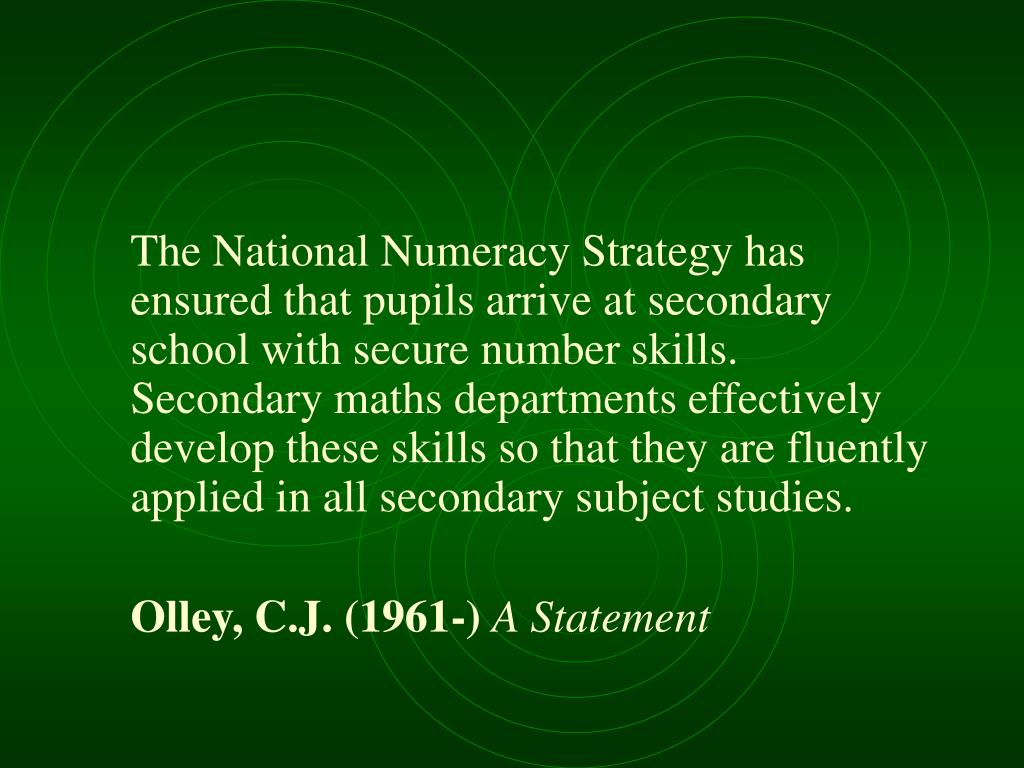 The National Numeracy Strategy has ensured that pupils arrive at secondary school with secure number skills. Secondary maths departments effectively develop these skills so that they are fluently applied in all secondary subject studies.