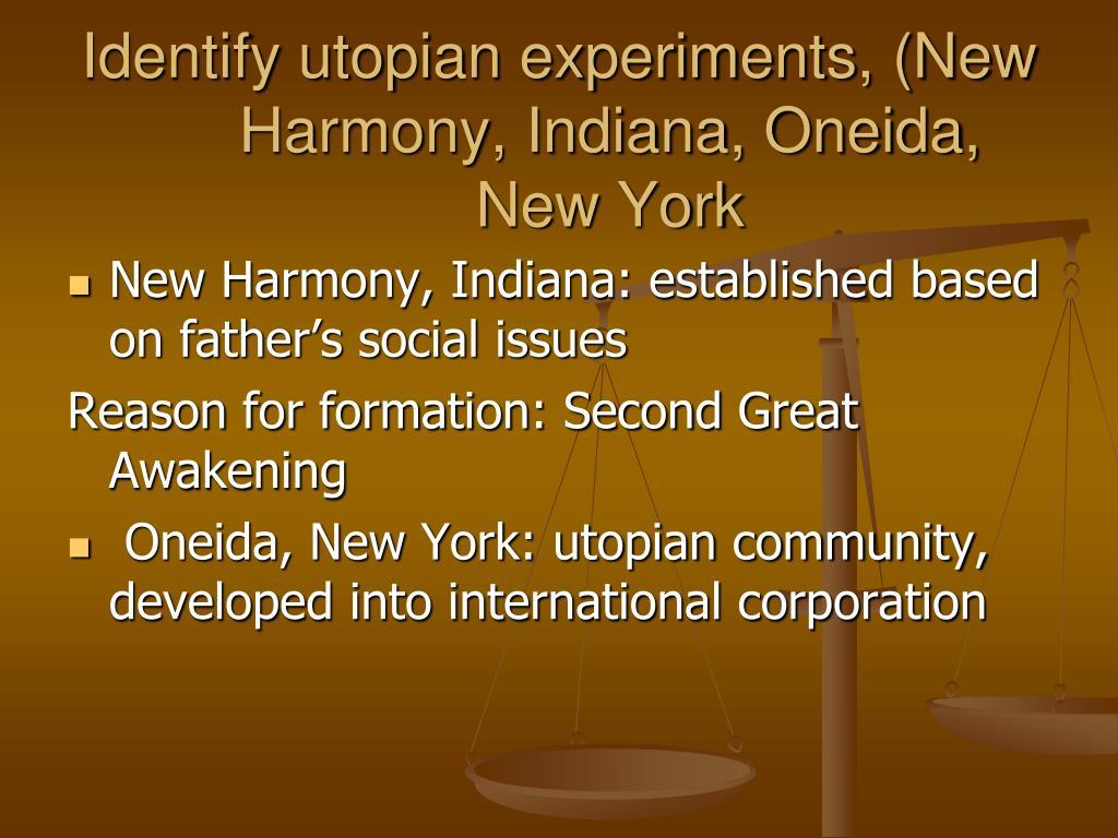 Identify utopian experiments, (New Harmony, Indiana, Oneida, New York