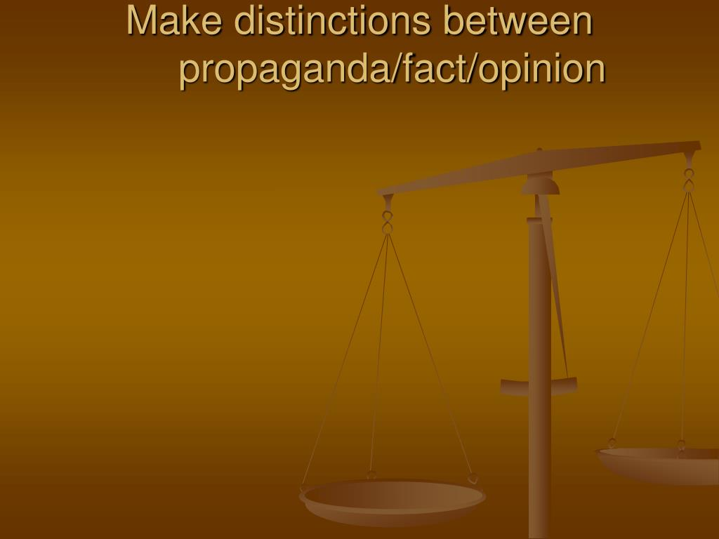 Make distinctions between propaganda/fact/opinion