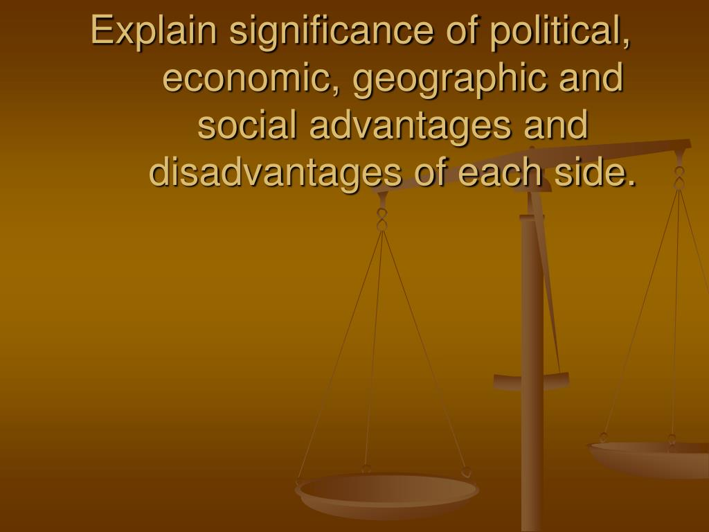 Explain significance of political, economic, geographic and social advantages and disadvantages of each side.