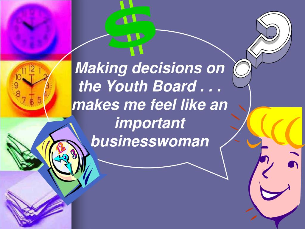 Making decisions on the Youth Board . . . makes me feel like an important            businesswoman