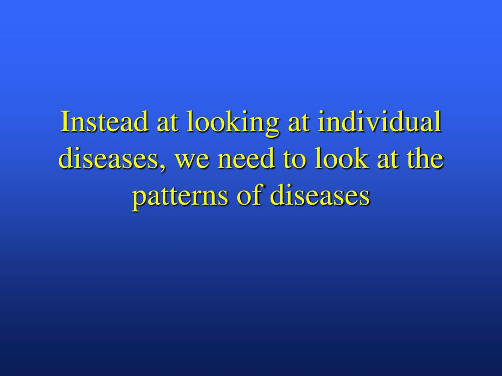 Instead at looking at individual diseases, we need to look at the patterns of diseases