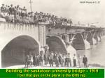 building the saskatoon university bridge 1916 i bet that guy on the plank is the ohs rep