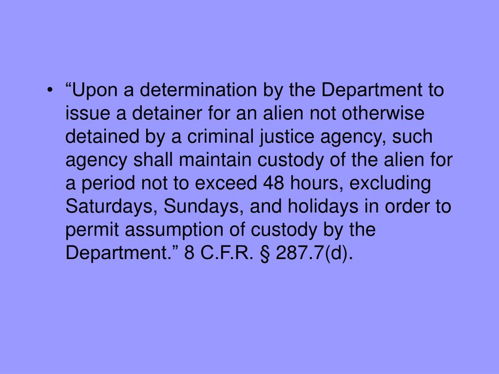 """Upon a determination by the Department to issue a detainer for an alien not otherwise detained by a criminal justice agency, such agency shall maintain custody of the alien for a period not to exceed 48 hours, excluding Saturdays, Sundays, and holidays in order to permit assumption of custody by the Department."" 8 C.F.R. § 287.7(d)."