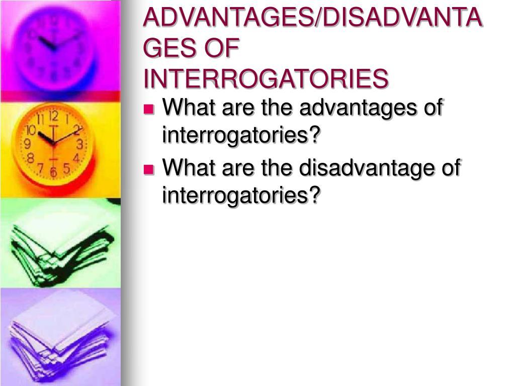 ADVANTAGES/DISADVANTAGES OF INTERROGATORIES