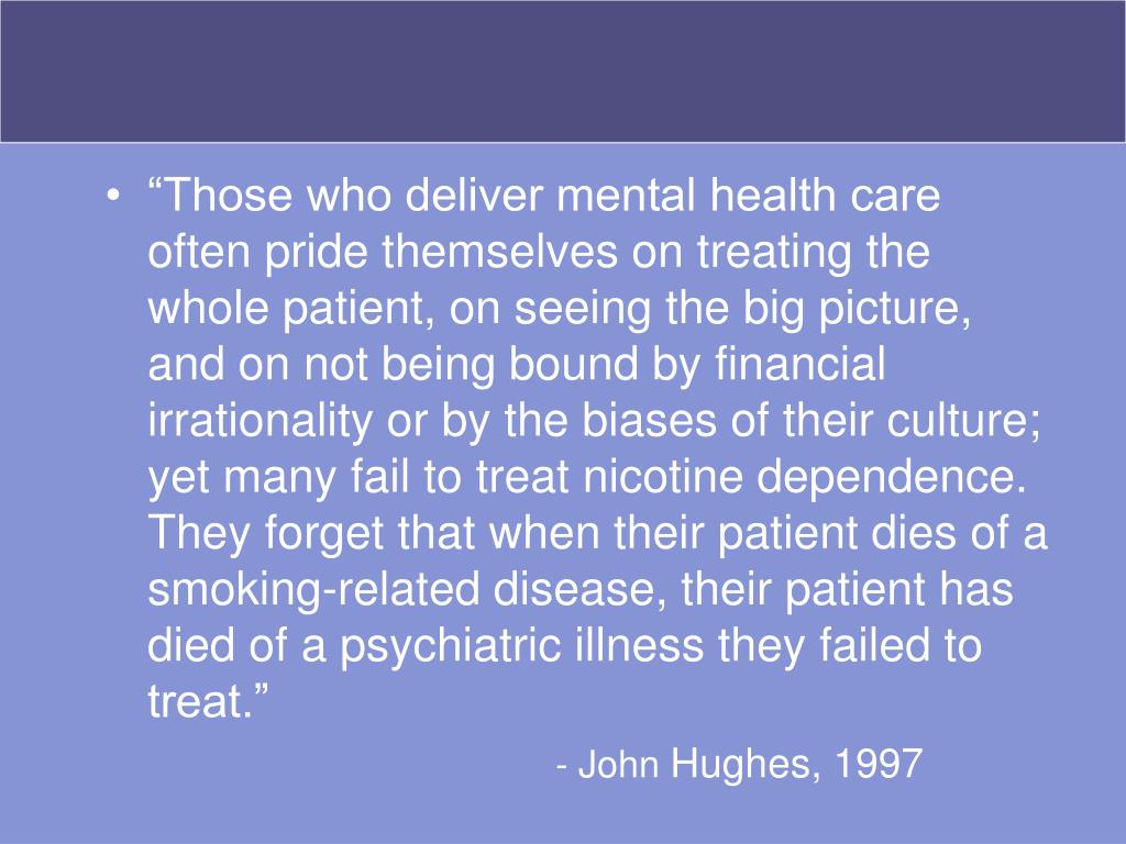 """""""Those who deliver mental health care often pride themselves on treating the whole patient, on seeing the big picture, and on not being bound by financial irrationality or by the biases of their culture; yet many fail to treat nicotine dependence. They forget that when their patient dies of a smoking-related disease, their patient has died of a psychiatric illness they failed to treat."""""""