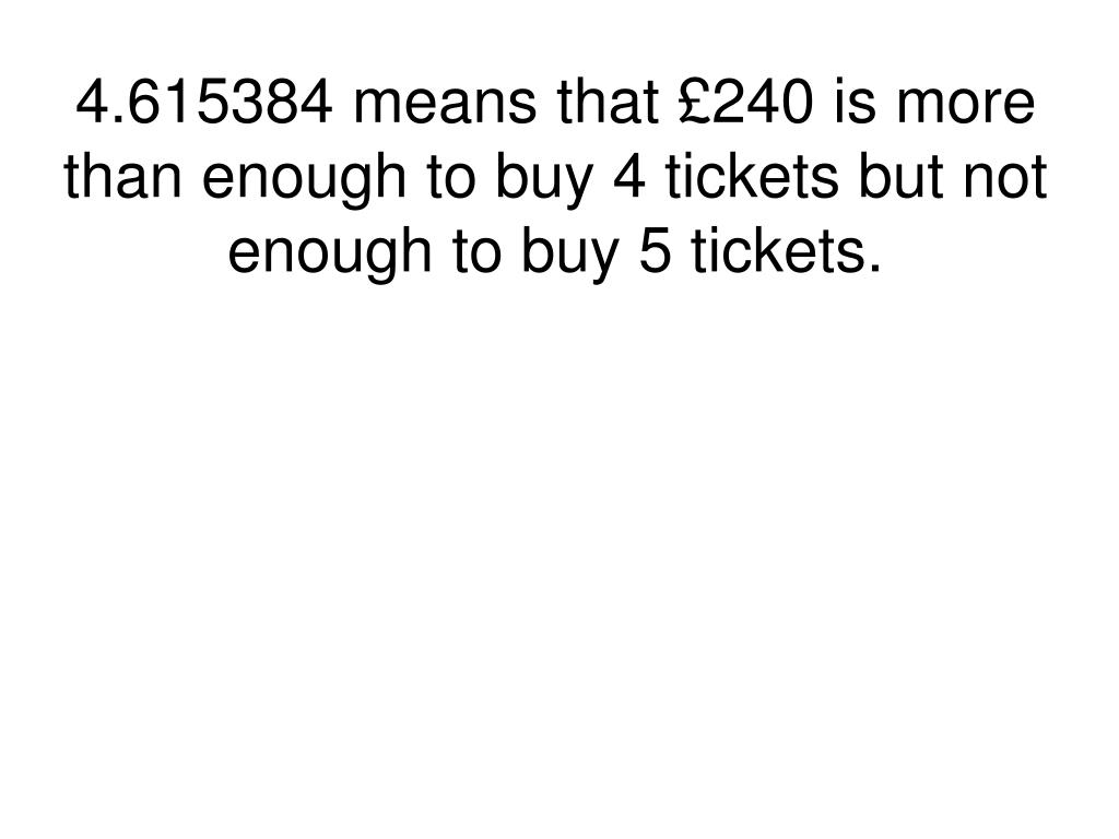 4.615384 means that £240 is more than enough to buy 4 tickets but not enough to buy 5 tickets.
