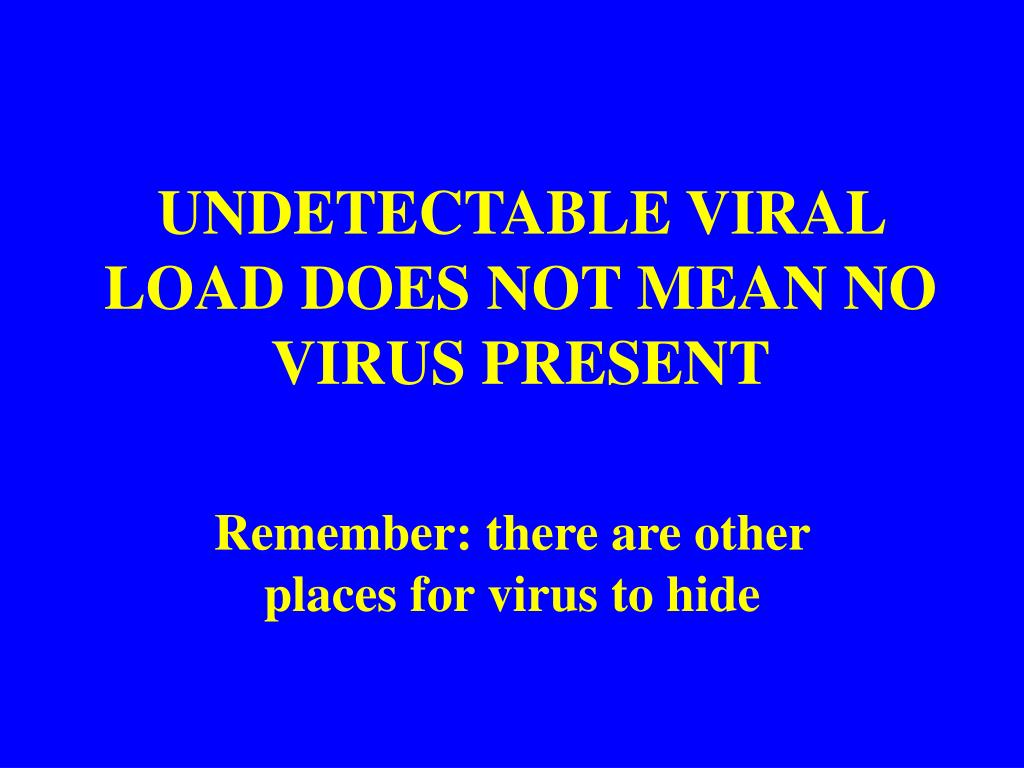 UNDETECTABLE VIRAL LOAD DOES NOT MEAN NO VIRUS PRESENT