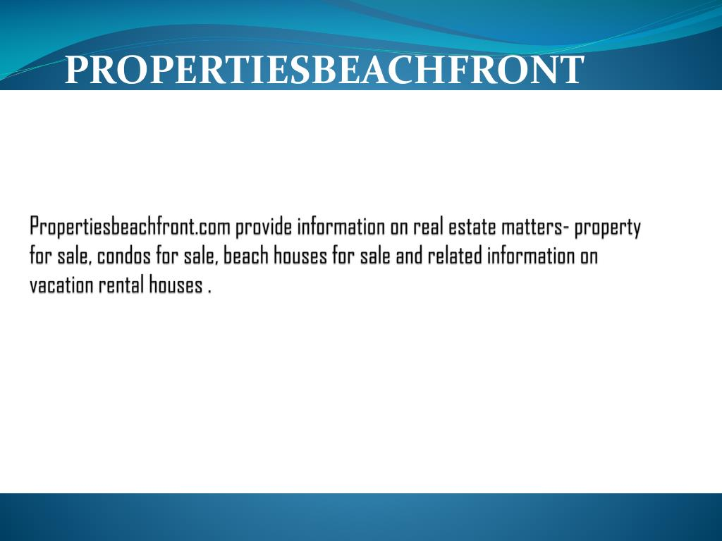 Propertiesbeachfront.com provide information on real estate matters- property for sale, condos for sale, beach houses for sale and related information on vacation rental houses