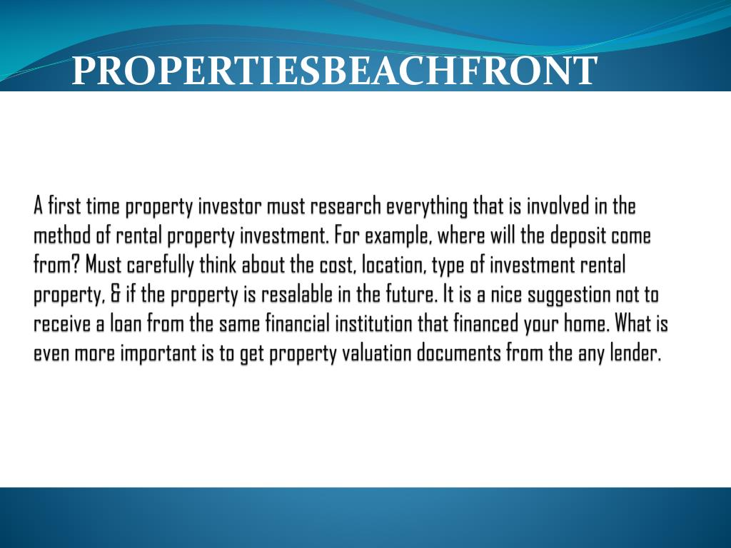 A first time property investor must research everything that is involved in the method of rental property investment. For example, where will the deposit come from? Must carefully think about the cost, location, type of investment rental property, & if the property is resalable in the future. It is a nice suggestion not to receive a loan from the same financial institution that financed your home. What is even more important is to get property valuation documents from the any lender.