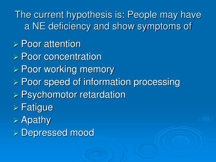 The current hypothesis is: People may have a NE deficiency and show symptoms of