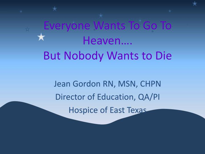 Everyone wants to go to heaven but nobody wants to die l.jpg