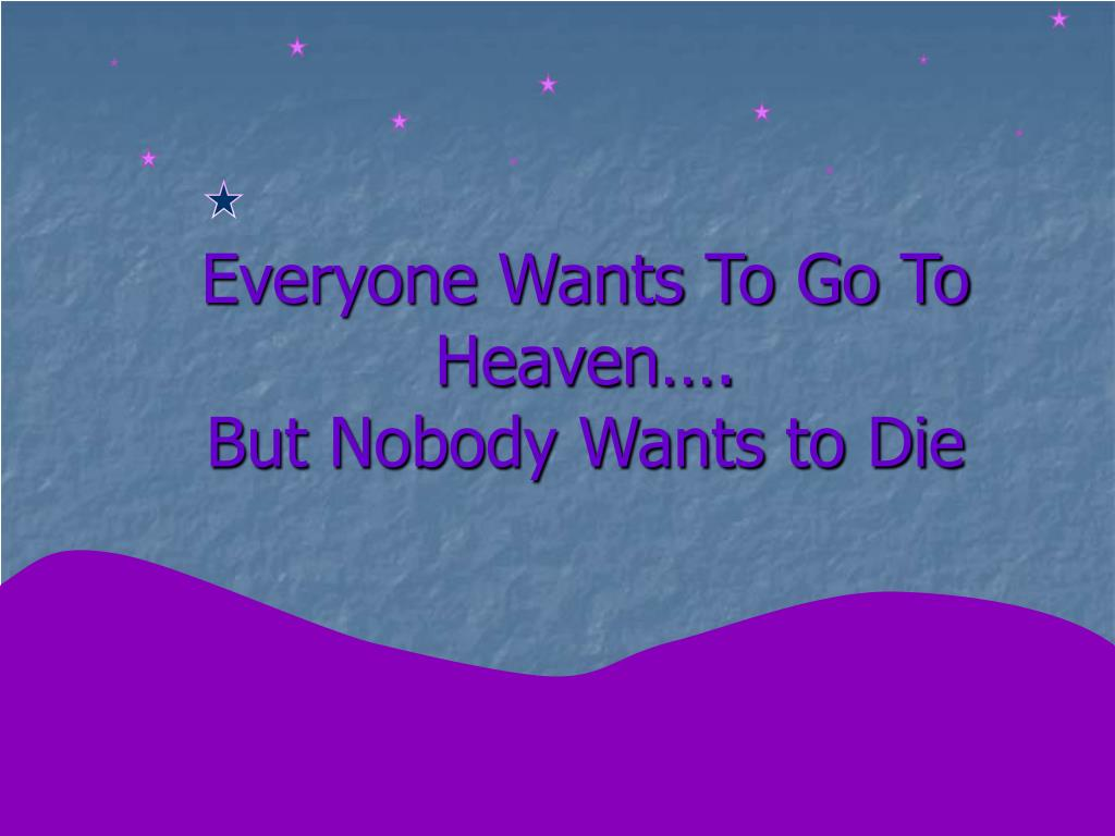 Everyone Wants To Go To Heaven….