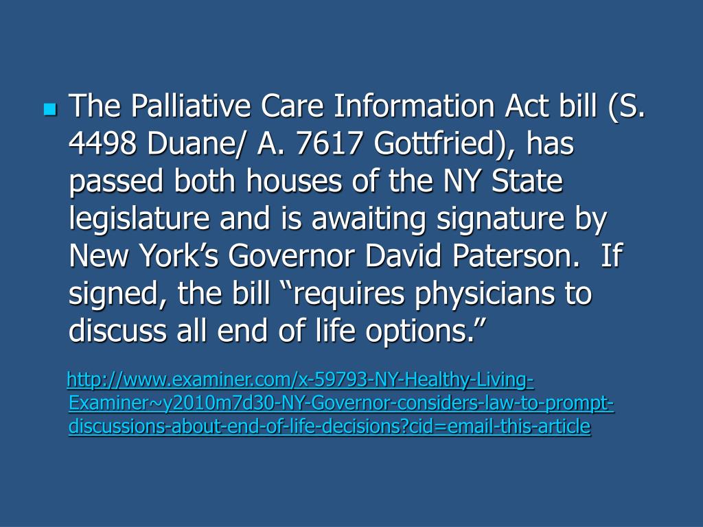 "The Palliative Care Information Act bill (S. 4498 Duane/ A. 7617 Gottfried), has passed both houses of the NY State legislature and is awaiting signature by New York's Governor David Paterson.  If signed, the bill ""requires physicians to discuss all end of life options."""