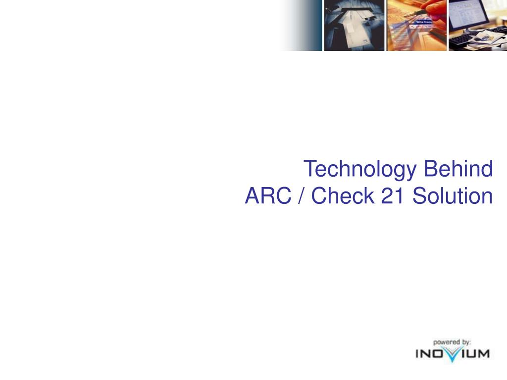 Technology Behind                        ARC / Check 21 Solution