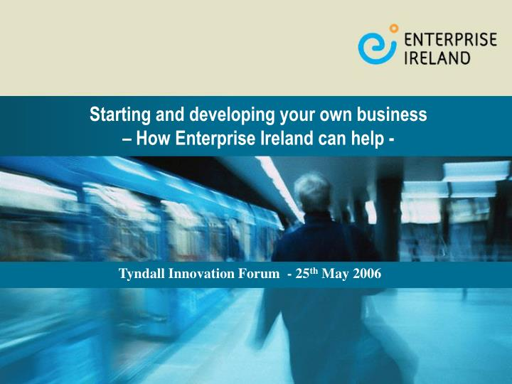 Starting and developing your own business how enterprise ireland can help