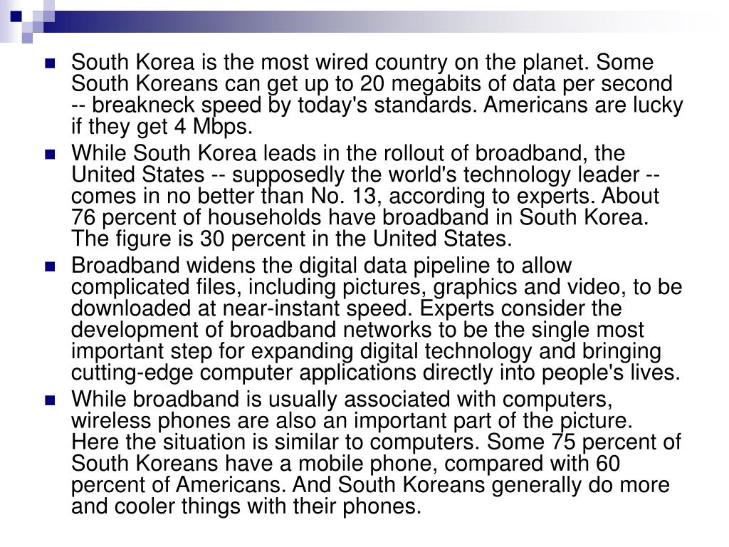 South Korea is the most wired country on the planet. Some South Koreans can get up to 20 megabits of data per second -- breakneck speed by today's standards. Americans are lucky if they get 4 Mbps.