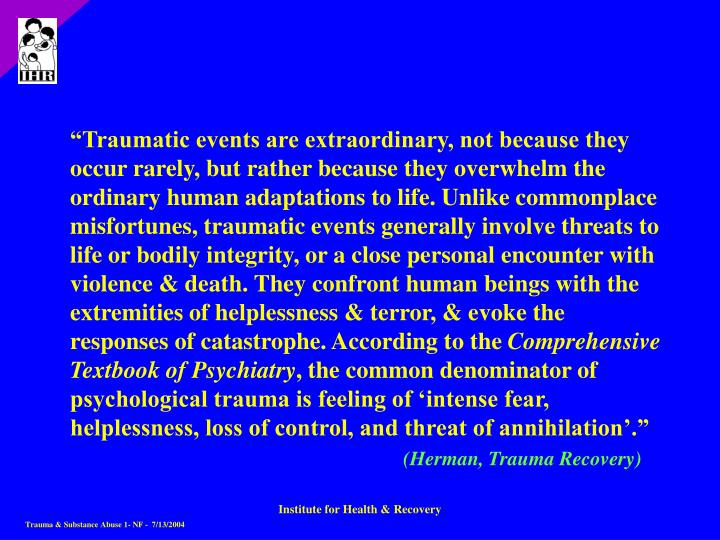"""""""Traumatic events are extraordinary, not because they occur rarely, but rather because they overwhelm the ordinary human adaptations to life. Unlike commonplace misfortunes, traumatic events generally involve threats to life or bodily integrity, or a close personal encounter with violence & death. They confront human beings with the extremities of helplessness & terror, & evoke the responses of catastrophe. According to the"""