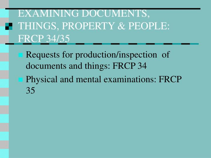 EXAMINING DOCUMENTS, THINGS, PROPERTY & PEOPLE: FRCP 34/35