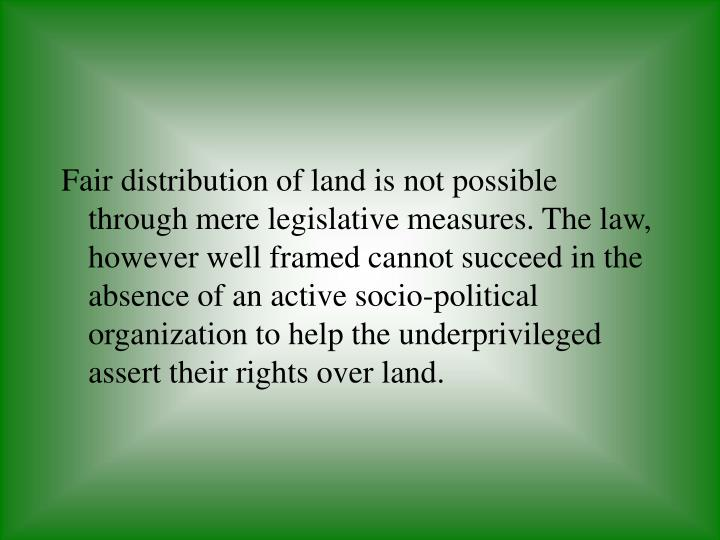 Fair distribution of land is not possible through mere legislative measures. The law, however well framed cannot succeed in the absence of an active socio-political organization to help the underprivileged assert their rights over land.