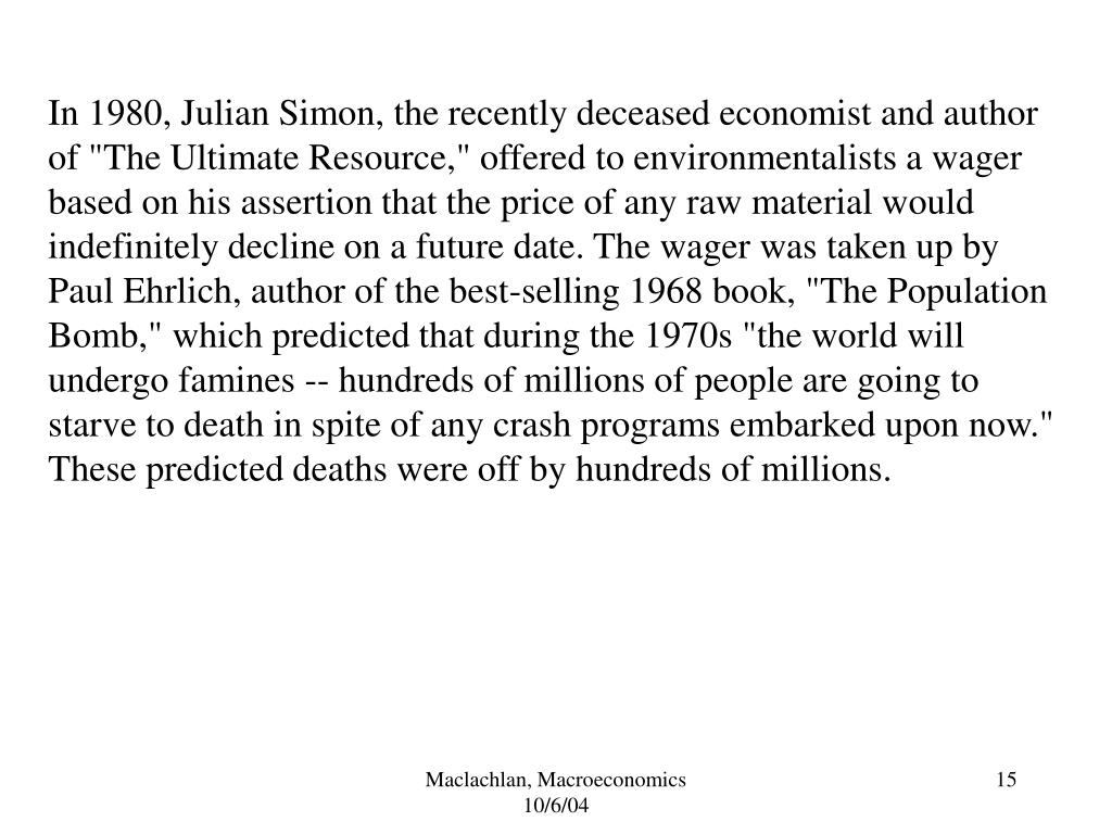 "In 1980, Julian Simon, the recently deceased economist and author of ""The Ultimate Resource,"" offered to environmentalists a wager based on his assertion that the price of any raw material would indefinitely decline on a future date. The wager was taken up by Paul Ehrlich, author of the best-selling 1968 book, ""The Population Bomb,"" which predicted that during the 1970s ""the world will undergo famines -- hundreds of millions of people are going to starve to death in spite of any crash programs embarked upon now."" These predicted deaths were off by hundreds of millions."