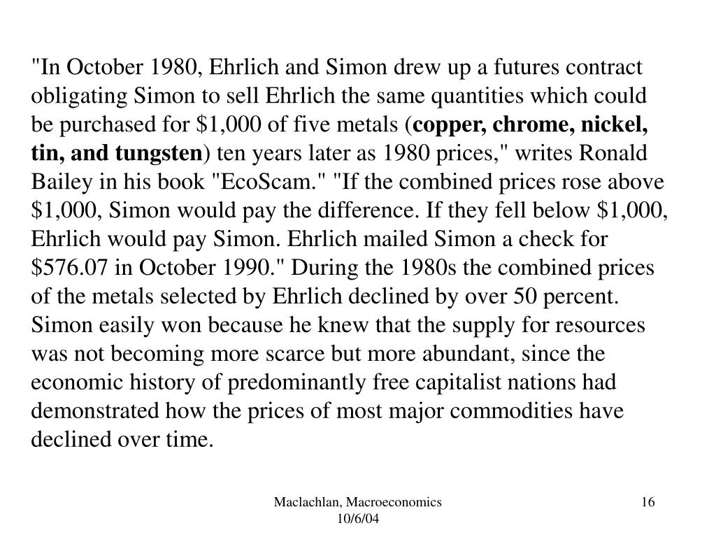 """In October 1980, Ehrlich and Simon drew up a futures contract obligating Simon to sell Ehrlich the same quantities which could be purchased for $1,000 of five metals ("