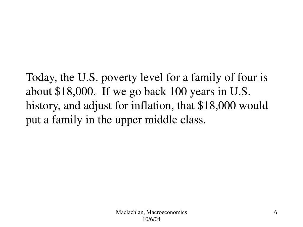 Today, the U.S. poverty level for a family of four is about $18,000.  If we go back 100 years in U.S. history, and adjust for inflation, that $18,000 would put a family in the upper middle class.