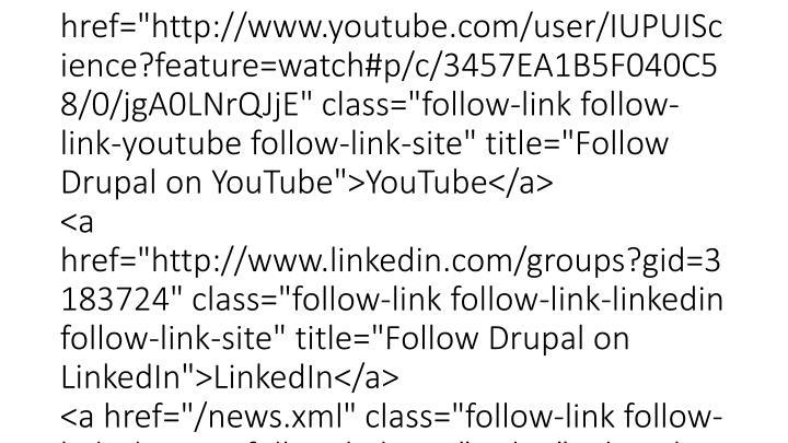"<div class=""content""><div class=""follow-links clearfix""><a href=""http://www.facebook.com/ScienceIUPUI"" class=""follow-link follow-link-facebook follow-link-site"" title=""Follow Drupal on Facebook"">Facebook</a> <a href=""https://twitter.com/IUPUIScience"" class=""follow-link follow-link-twitter follow-link-site"" title=""Follow Drupal on Twitter"">Twitter</a> <a href=""http://www.youtube.com/user/IUPUIScience?feature=watch#p/c/3457EA1B5F040C58/0/jgA0LNrQJjE"" class=""follow-link follow-link-youtube follow-link-site"" title=""Follow Drupal on YouTube"">YouTube</a> <a href=""http://www.linkedin.com/groups?gid=3183724"" class=""follow-link follow-link-linkedin follow-link-site"" title=""Follow Drupal on LinkedIn"">LinkedIn</a> <a href=""/news.xml"" class=""follow-link follow-link-this-site follow-link-site"" title=""Subscribe to feed: This site (RSS)"">This site (RSS)</a> </div></div>"
