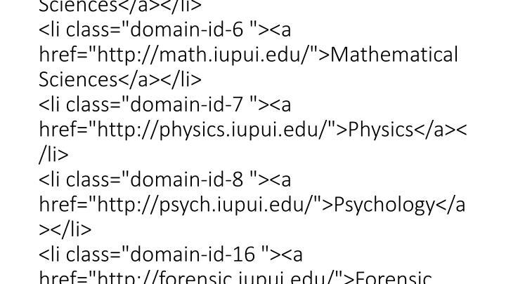 """<div class=""""content""""><div class=""""item-list""""><ul class=""""tabs primary domain-list-11""""><li class=""""domain-id-0  first""""><a href=""""http://science.iupui.edu/"""">School of Science</a></li> <li class=""""domain-id-2 """"><a href=""""http://biology.iupui.edu/"""">Biology</a></li> <li class=""""domain-id-3 """"><a href=""""http://chem.iupui.edu/"""">Chemistry & Chemical Biology</a></li> <li class=""""domain-id-4 """"><a href=""""http://cs.iupui.edu/"""">Computer & Information Science</a></li> <li class=""""domain-id-5 active""""><a href=""""http://earthsciences.iupui.edu/"""">Earth Sciences</a></li> <li class=""""domain-id-6 """"><a href=""""http://math.iupui.edu/"""">Mathematical Sciences</a></li> <li class=""""domain-id-7 """"><a href=""""http://physics.iupui.edu/"""">Physics</a></li> <li class=""""domain-id-8 """"><a href=""""http://psych.iupui.edu/"""">Psychology</a></li> <li class=""""domain-id-16 """"><a href=""""http://forensic.iupui.edu/"""">Forensic & Investigative Sciences</a></li> <li class=""""domain-id-17 """"><a href=""""http://neuroscience.iupui.edu/"""">Neuroscience</a></li> <li class=""""domain-id-24  last""""><a href=""""http://sciencepreps.iupui.edu/"""">PREPs</a></li> </ul></div></div>"""
