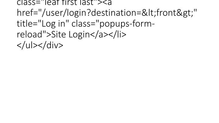 """<div class=""""content""""><ul class=""""menu""""><li class=""""leaf first last""""><a href=""""/user/login?destination=<front>"""" title=""""Log in"""" class=""""popups-form-reload"""">Site Login</a></li> </ul></div>"""
