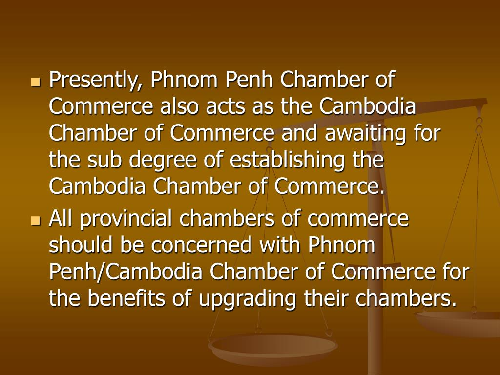 Presently, Phnom Penh Chamber of Commerce also acts as the Cambodia Chamber of Commerce and awaiting for the sub degree of establishing the Cambodia Chamber of Commerce.