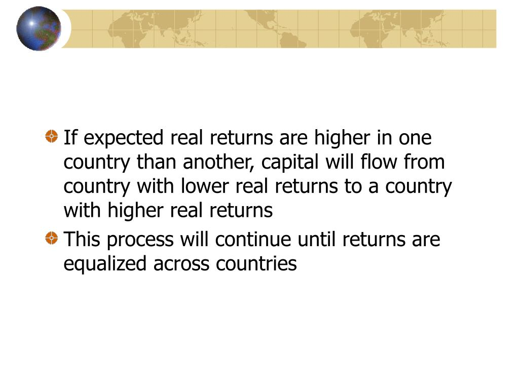 If expected real returns are higher in one country than another, capital will flow from country with lower real returns to a country with higher real returns