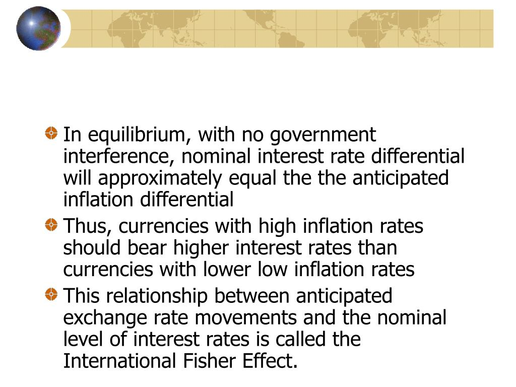 In equilibrium, with no government interference, nominal interest rate differential will approximately equal the the anticipated inflation differential