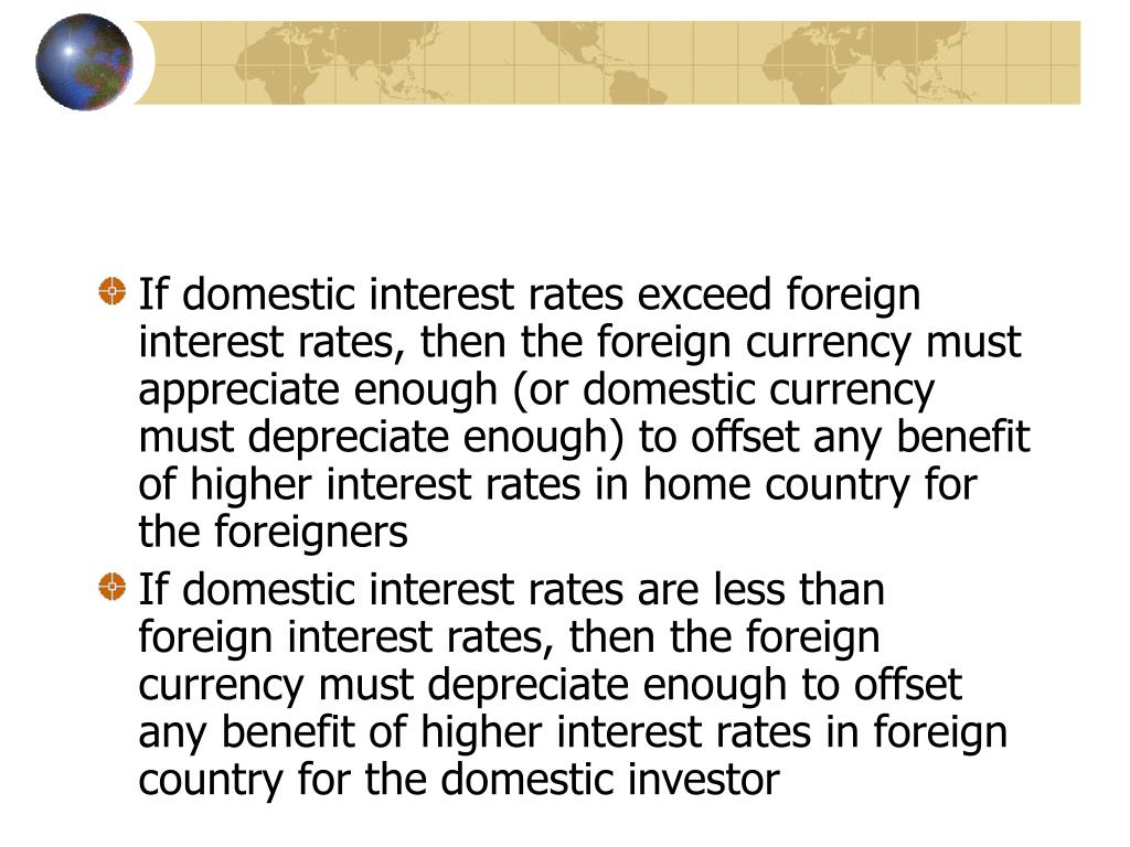 If domestic interest rates exceed foreign interest rates, then the foreign currency must appreciate enough (or domestic currency must depreciate enough) to offset any benefit of higher interest rates in home country for the foreigners