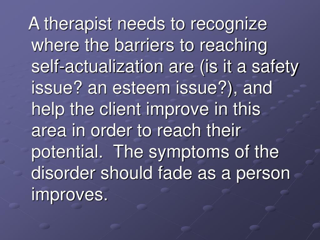 A therapist needs to recognize where the barriers to reaching self-actualization are (is it a safety issue? an esteem issue?), and help the client improve in this area in order to reach their potential.  The symptoms of the disorder should fade as a person improves.