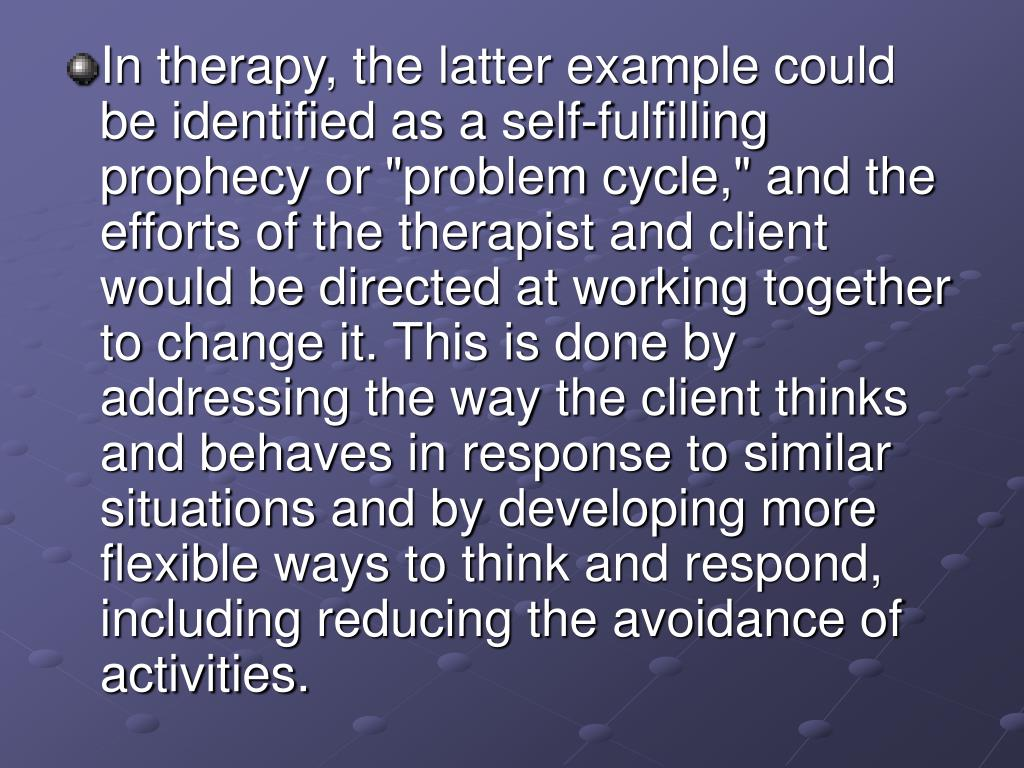 "In therapy, the latter example could be identified as a self-fulfilling prophecy or ""problem cycle,"" and the efforts of the therapist and client would be directed at working together to change it. This is done by addressing the way the client thinks and behaves in response to similar situations and by developing more flexible ways to think and respond, including reducing the avoidance of activities."