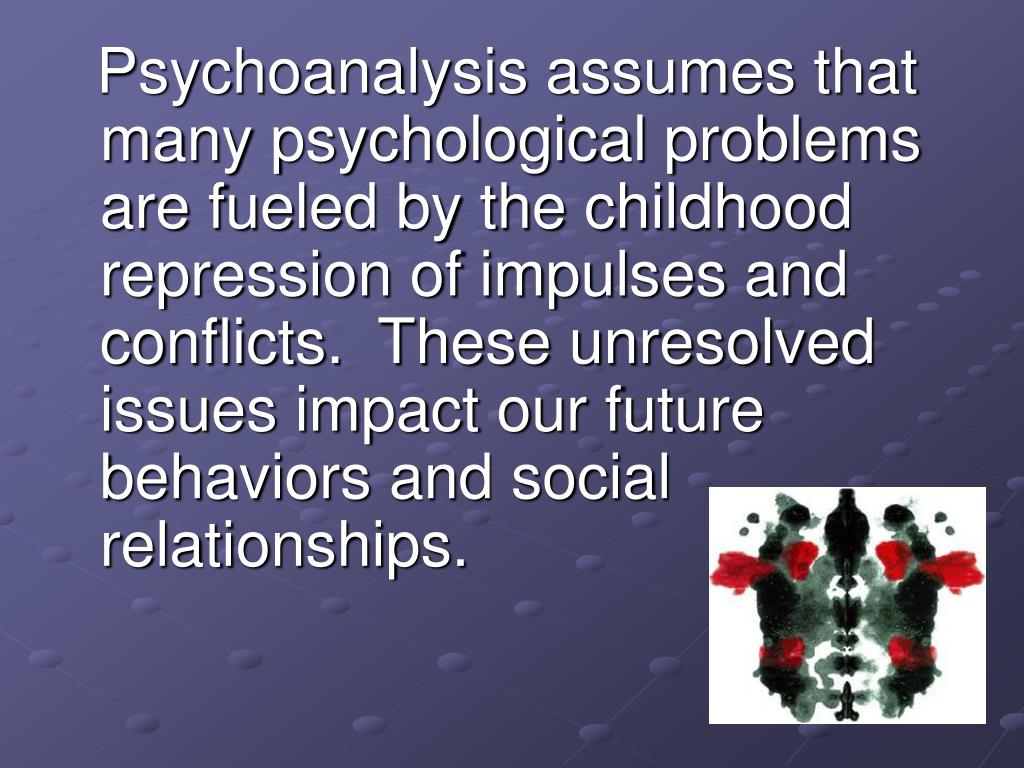 Psychoanalysis assumes that many psychological problems are fueled by the childhood repression of impulses and conflicts.  These unresolved issues impact our future behaviors and social relationships.
