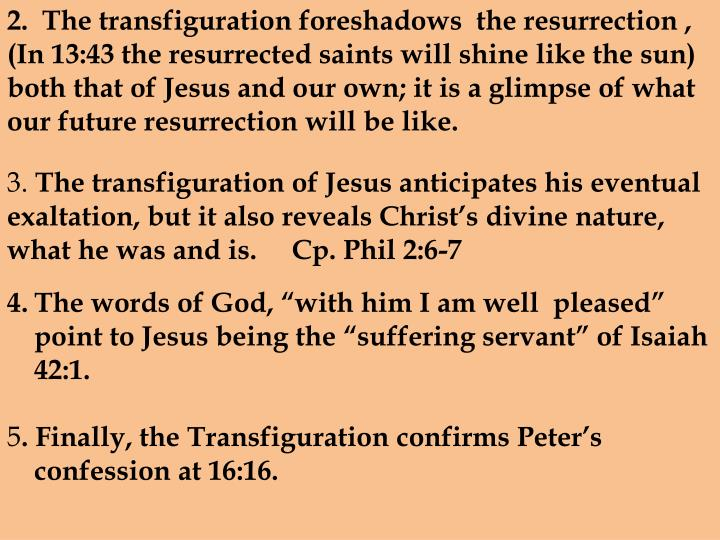 2.  The transfiguration foreshadows  the resurrection , (In 13:43 the resurrected saints will shine like the sun)  both that of Jesus and our own; it is a glimpse of what our future resurrection will be like.