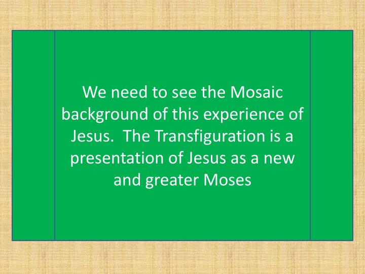 We need to see the Mosaic background of this experience of Jesus.  The Transfiguration is a presenta...