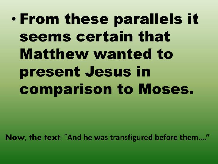 From these parallels it seems certain that Matthew wanted to present Jesus in comparison to Moses.