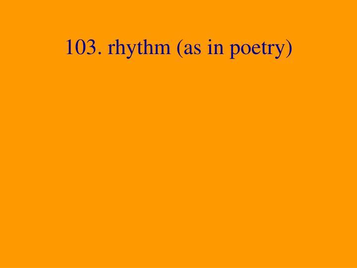 103. rhythm (as in poetry)