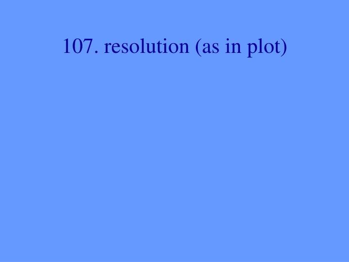 107. resolution (as in plot)