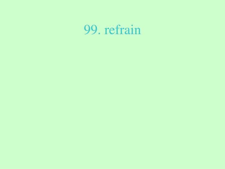 99. refrain