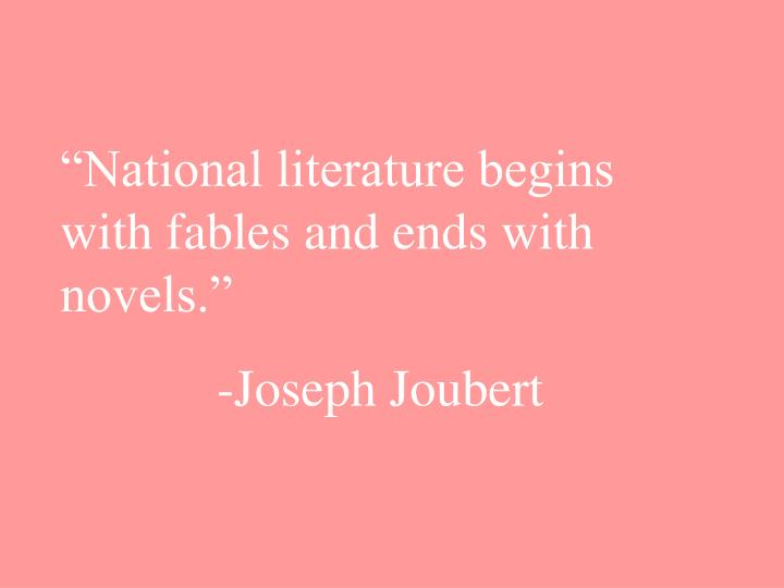 """""""National literature begins with fables and ends with novels."""""""
