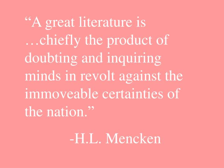 """""""A great literature is …chiefly the product of doubting and inquiring minds in revolt against the immoveable certainties of the nation."""""""