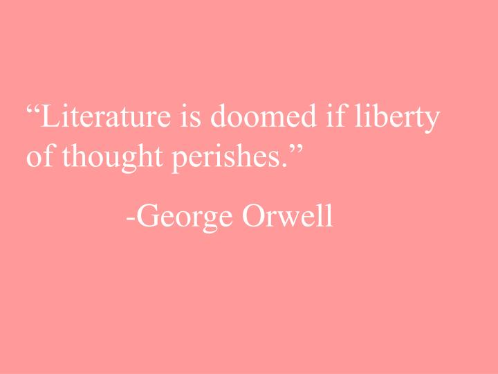 """""""Literature is doomed if liberty of thought perishes."""""""