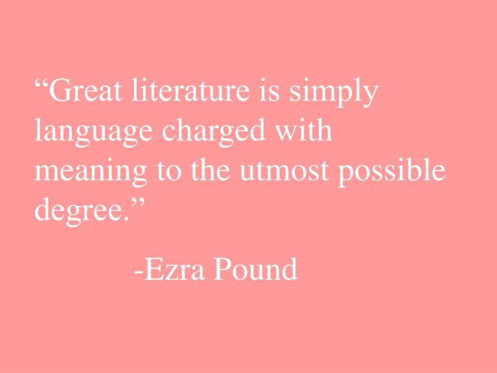 """""""Great literature is simply language charged with meaning to the utmost possible degree."""""""