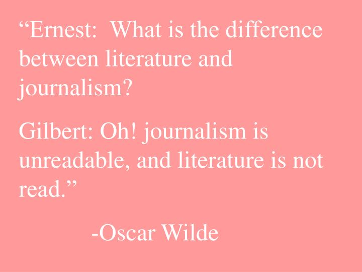 """""""Ernest:  What is the difference between literature and journalism?"""