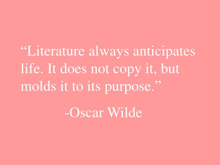 """""""Literature always anticipates life. It does not copy it, but molds it to its purpose."""""""