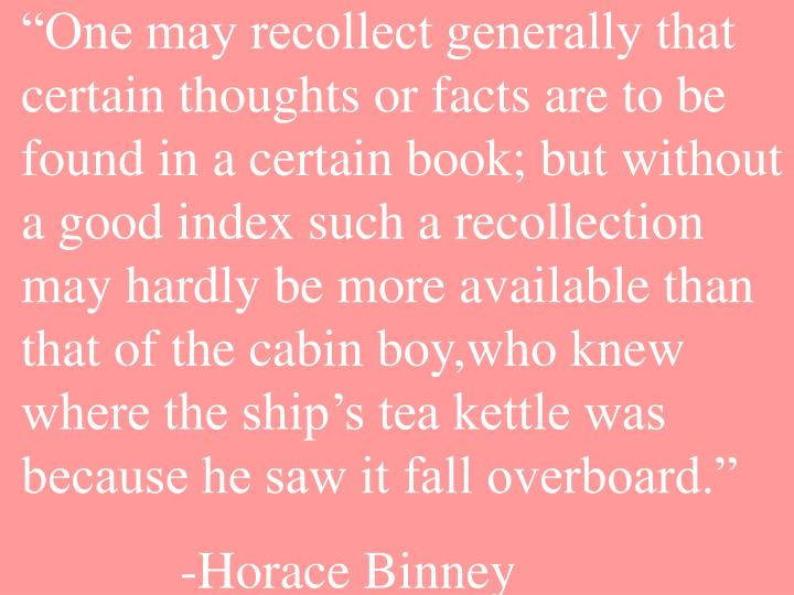 """""""One may recollect generally that certain thoughts or facts are to be found in a certain book; but without a good index such a recollection may hardly be more available than that of the cabin boy,who knew where the ship's tea kettle was because he saw it fall overboard."""""""